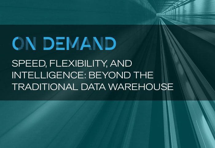 On Demand: Speed, Flexibility, and Intelligence: Beyond the Traditional Data Warehouse