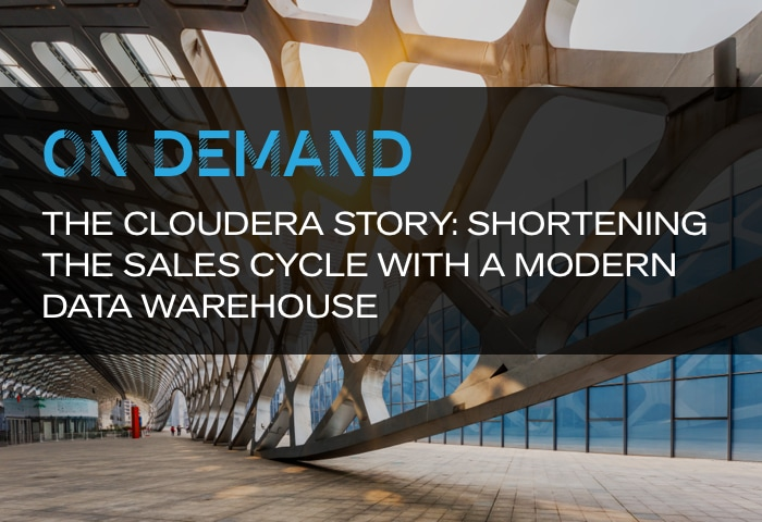 On Demand: The Cloudera Story: Shortening the Sales Cycle with a Modern Data Warehouse