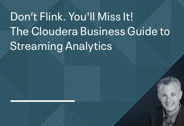 Don't Flink. You'll Miss It! - The Cloudera Business Guide to Streaming Analytics