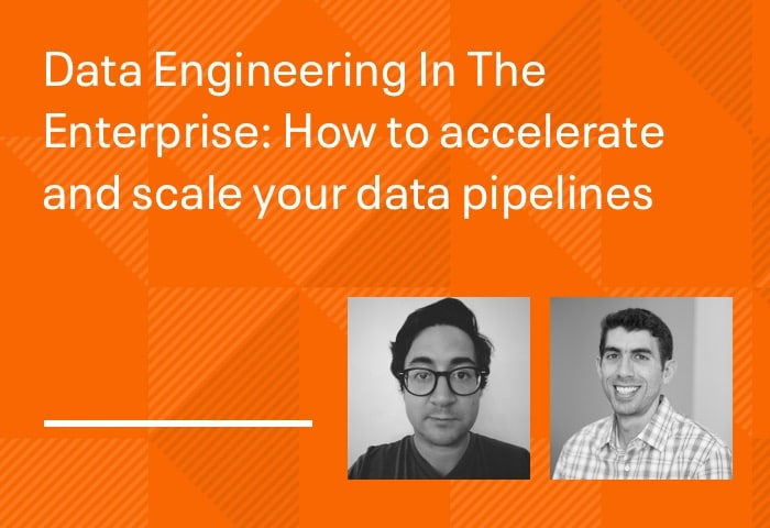 Data Engineering In The Enterprise: How to accelerate and scale your data pipelines