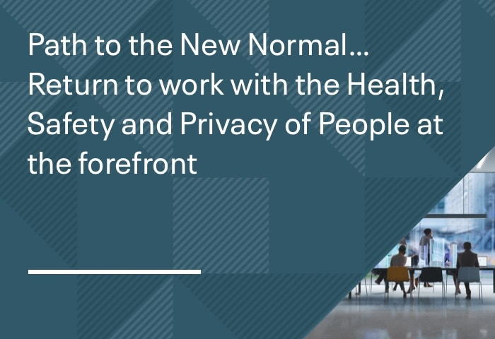 Path to the New Normal… Return to work with the Health, Safety and Privacy of People at the forefront
