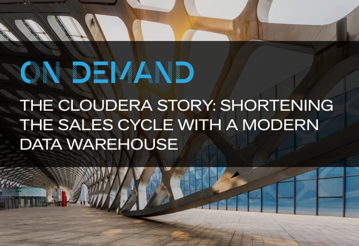 Webinar: The Cloudera Story: Shortening the Sales Cycle with a Modern Data Warehouse
